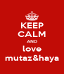 KEEP CALM AND love mutaz&haya - Personalised Poster A4 size