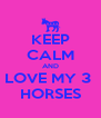 KEEP CALM AND LOVE MY 3  HORSES - Personalised Poster A4 size