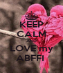 KEEP CALM AND LOVE my ABFFI  - Personalised Poster A4 size