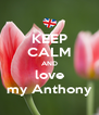 KEEP CALM AND love my Anthony - Personalised Poster A4 size