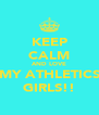 KEEP CALM AND LOVE MY ATHLETICS GIRLS!! - Personalised Poster A4 size
