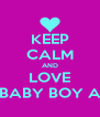 KEEP CALM AND LOVE MY BABY BOY ALEX - Personalised Poster A4 size