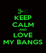KEEP CALM AND LOVE MY BANGS - Personalised Poster A4 size