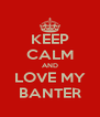 KEEP CALM AND LOVE MY BANTER - Personalised Poster A4 size