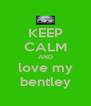 KEEP CALM AND love my bentley - Personalised Poster A4 size