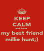 KEEP CALM and love  my best friend millie hunt;) - Personalised Poster A4 size