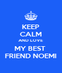 KEEP CALM AND LOVE MY BEST  FRIEND NOEMI - Personalised Poster A4 size