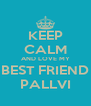 KEEP CALM AND LOVE MY BEST FRIEND PALLVI - Personalised Poster A4 size