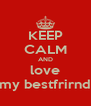 KEEP CALM AND love my bestfrirnd - Personalised Poster A4 size