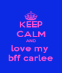 KEEP CALM AND love my  bff carlee - Personalised Poster A4 size