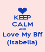 KEEP CALM AND Love My Bff (Isabella) - Personalised Poster A4 size