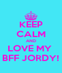 KEEP CALM AND LOVE MY  BFF JORDY! - Personalised Poster A4 size