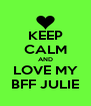 KEEP CALM AND LOVE MY BFF JULIE - Personalised Poster A4 size