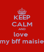 KEEP CALM AND love  my bff maisie - Personalised Poster A4 size