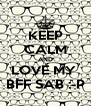 KEEP CALM AND LOVE MY  BFF SAB :-P - Personalised Poster A4 size