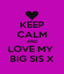 KEEP CALM AND LOVE MY  BIG SIS X - Personalised Poster A4 size