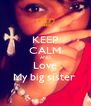 KEEP CALM AND Love My big sister  - Personalised Poster A4 size