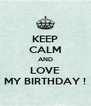 KEEP CALM AND LOVE MY BIRTHDAY ! - Personalised Poster A4 size