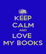 KEEP CALM AND LOVE  MY BOOKS - Personalised Poster A4 size
