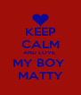 KEEP CALM AND LOVE  MY BOY  MATTY - Personalised Poster A4 size