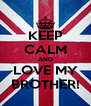 KEEP CALM AND LOVE MY BROTHER! - Personalised Poster A4 size