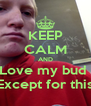 KEEP CALM AND Love my bud  Except for this - Personalised Poster A4 size