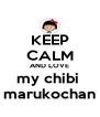 KEEP CALM AND LOVE my chibi  marukochan - Personalised Poster A4 size