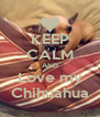 KEEP CALM AND Love my Chihuahua - Personalised Poster A4 size