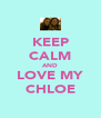KEEP CALM AND LOVE MY CHLOE - Personalised Poster A4 size