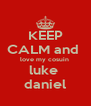 KEEP CALM and  love my cosuin  luke  daniel - Personalised Poster A4 size