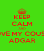 KEEP CALM AND LOVE MY COUSIN ADGAR - Personalised Poster A4 size