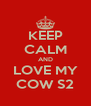 KEEP CALM AND LOVE MY COW S2 - Personalised Poster A4 size