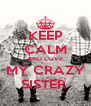 KEEP CALM AND LOVE MY CRAZY SISTER  - Personalised Poster A4 size