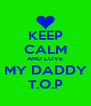 KEEP CALM AND LOVE MY DADDY T.O.P - Personalised Poster A4 size