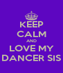 KEEP CALM AND LOVE MY DANCER SIS - Personalised Poster A4 size