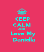 KEEP CALM AND   Love My    Daniella - Personalised Poster A4 size