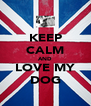 KEEP CALM AND LOVE MY DOG - Personalised Poster A4 size