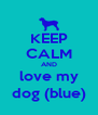 KEEP CALM AND love my dog (blue) - Personalised Poster A4 size