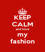 KEEP CALM and love my fashion - Personalised Poster A4 size