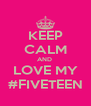 KEEP CALM AND  LOVE MY #FIVETEEN - Personalised Poster A4 size