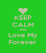 KEEP CALM AND Love My Forever - Personalised Poster A4 size