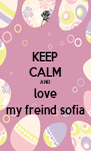 KEEP CALM AND love my freind sofia - Personalised Poster A4 size