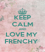 KEEP CALM AND LOVE MY  FRENCHY  - Personalised Poster A4 size