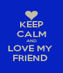 KEEP CALM AND LOVE MY  FRIEND  - Personalised Poster A4 size
