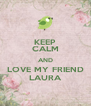 KEEP CALM AND LOVE MY FRIEND LAURA - Personalised Poster A4 size