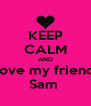 KEEP CALM AND love my friend Sam  - Personalised Poster A4 size