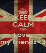 KEEP CALM AND Love  my friends<3 - Personalised Poster A4 size