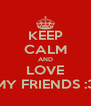 KEEP CALM AND LOVE MY FRIENDS :3 - Personalised Poster A4 size