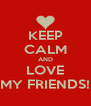 KEEP CALM AND LOVE MY FRIENDS! - Personalised Poster A4 size