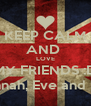 KEEP CALM AND  LOVE MY FRIENDS :D Caitlin,Hannah, Eve and Shannon :3 - Personalised Poster A4 size